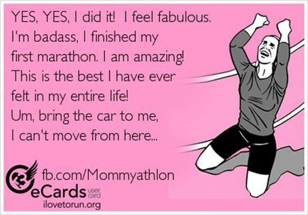 Running Humor #64: Yes, yes, I did it. I feel fabulous. I'm badass. I finished my first marathon. I am amazing! This is the best I have ever felt my entire life! Um, bring the car to me. I can't move from here.