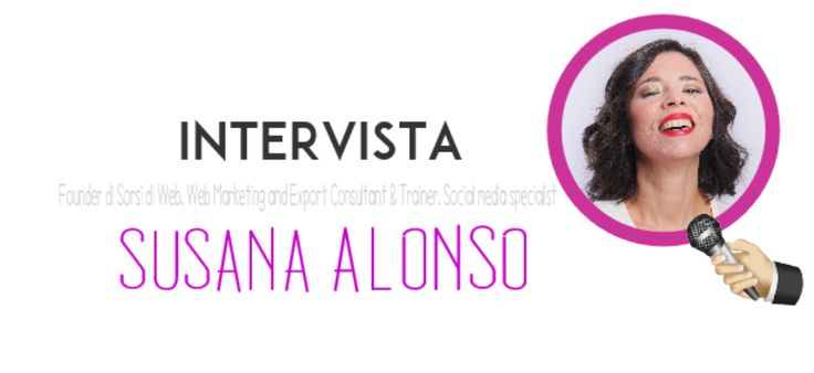Intervista Susana Alonso Founder at Sorsi di web. Web Marketing and Export Consultant & Trainer. Social Media Specialist