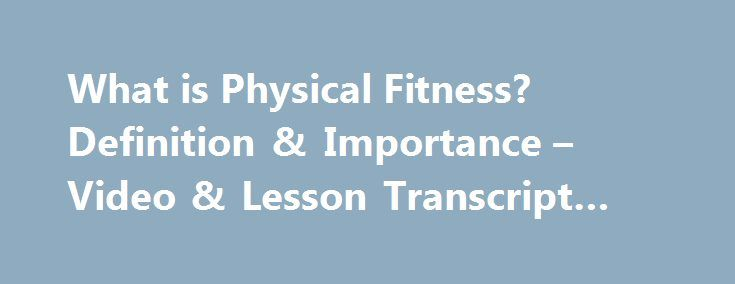 What is Physical Fitness? Definition & Importance – Video & Lesson Transcript #pilates http://fitness.remmont.com/what-is-physical-fitness-definition-importance-video-lesson-transcript-pilates/  What is Physical Fitness? – Definition & Importance Physical fitness is your ability to carry out tasks without undue fatigue. Learn about the components of physical fitness: cardiorespiratory endurance, muscle strength, muscle endurance, flexibility and body composition and why they are important…