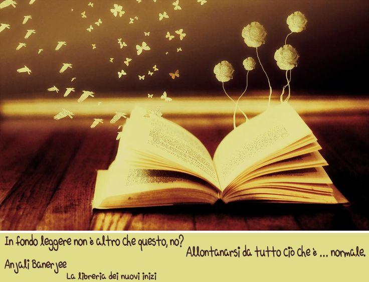 """""""In fondo leggere non è altro che questo, no? Allontanarsi da tutto ciò che è … normale."""" Anjali Banerjee La libreria dei nuovi inizi  Leggere è questo ma per me è tanto di più: un rifugio sicuro soprattutto.  #AnjaliBanerjee, #leggere, #libri"""