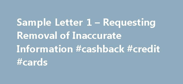 Sample Letter 1 – Requesting Removal of Inaccurate Information #cashback #credit #cards http://credit.remmont.com/sample-letter-1-requesting-removal-of-inaccurate-information-cashback-credit-cards/  #credit bureau reports # Removal of Inaccurate Information – Letter to Dispute Negative Items – Letter to Send to Credit Read More...The post Sample Letter 1 – Requesting Removal of Inaccurate Information #cashback #credit #cards appeared first on Credit.