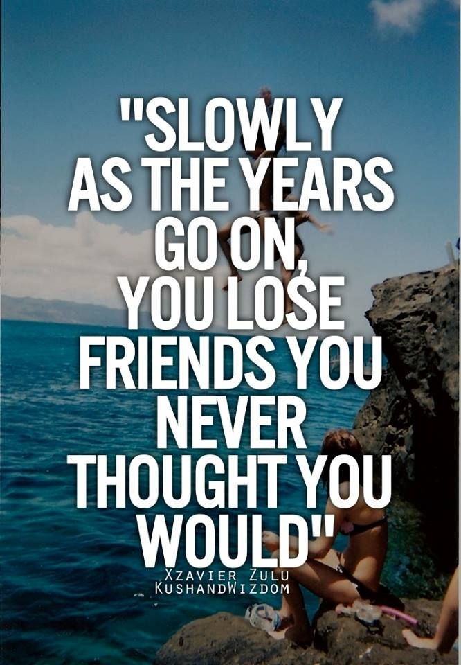 Slowly As The Years Go On You Lose Friends You Never Thought You