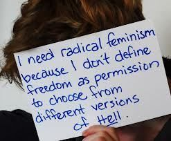 I need radical feminism because I don't define freedom as permission to choose from different versions of Hell.