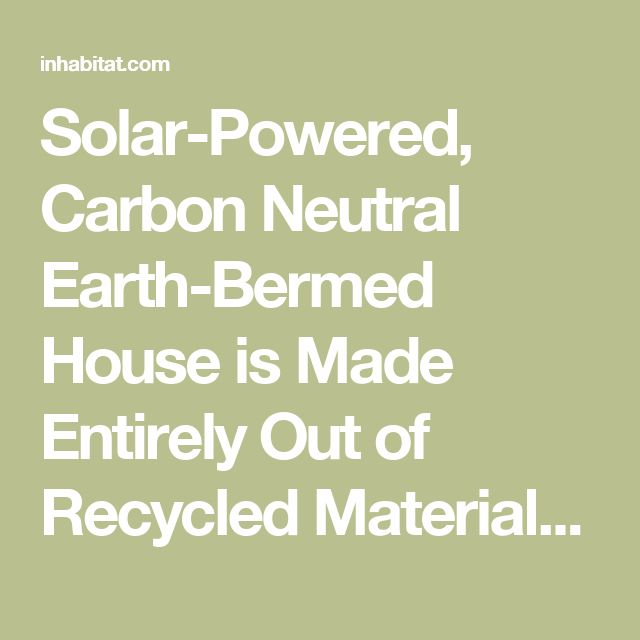 Solar-Powered, Carbon Neutral Earth-Bermed House is Made Entirely Out of Recycled Materials Earth Bermed House by Allan Shope – Inhabitat New York City