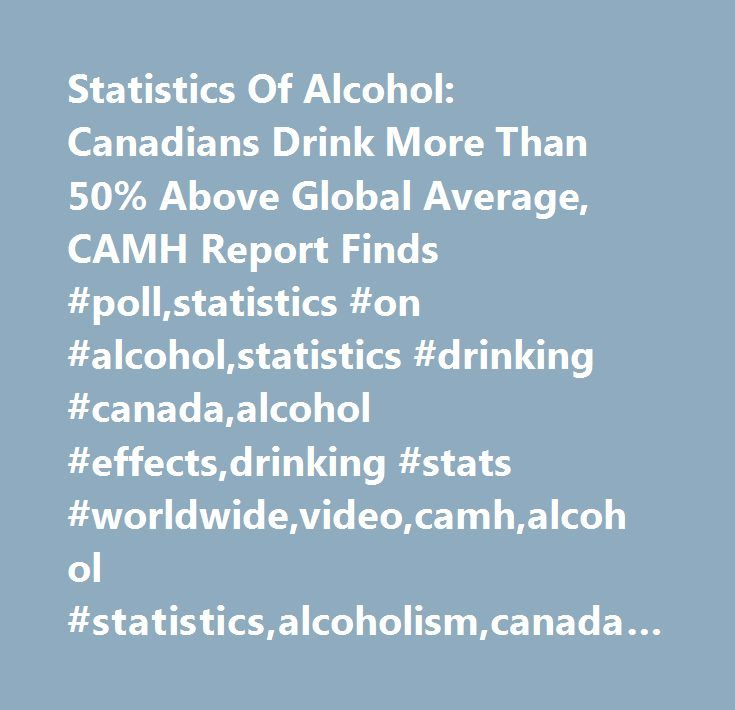 Statistics Of Alcohol: Canadians Drink More Than 50% Above Global Average, CAMH Report Finds #poll,statistics #on #alcohol,statistics #drinking #canada,alcohol #effects,drinking #stats #worldwide,video,camh,alcohol #statistics,alcoholism,canada #alcohol #consumption,statistics #of #drinking,alcohol #abuse,statistics #of #alcohol…