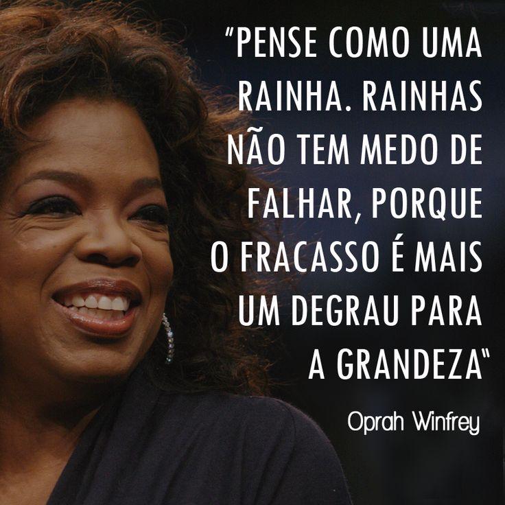"""""""Pense como uma rainha. Rainhas não têm medo de falhar, porque o fracasso é mais um degrau para a grandeza."""" Oprah Winfrey"""
