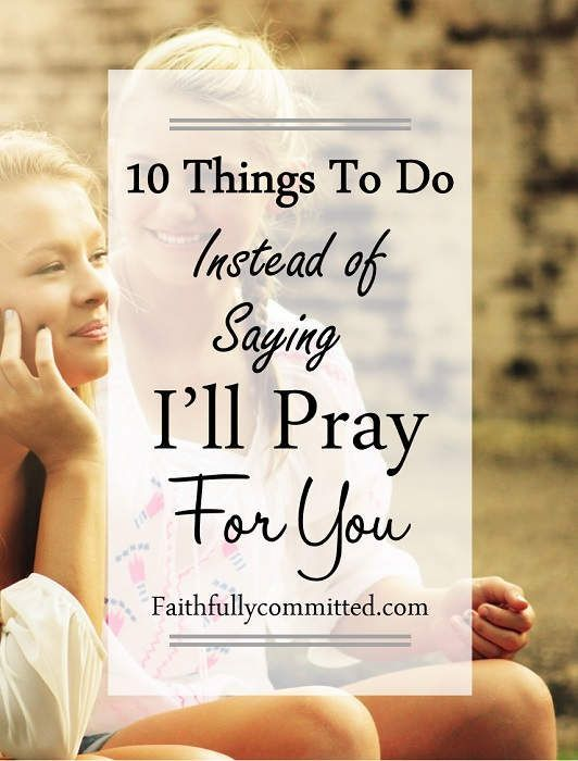 "It's time to stop just saying ""I'll pray for you"" and start taking action! Being Jesus' hands and feet means doing more. 10 things to do after praying!"