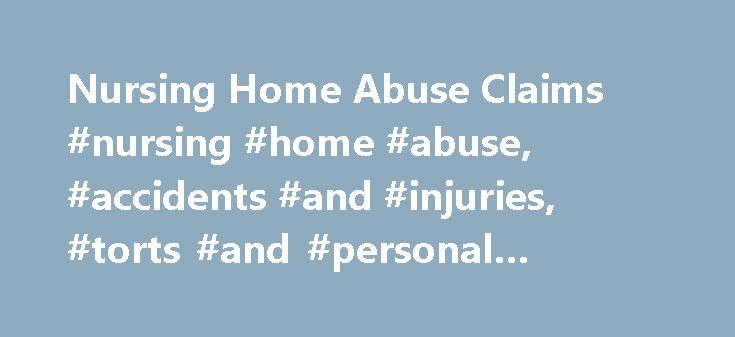 Nursing Home Abuse Claims #nursing #home #abuse, #accidents #and #injuries, #torts #and #personal #injuries http://japan.nef2.com/nursing-home-abuse-claims-nursing-home-abuse-accidents-and-injuries-torts-and-personal-injuries/  Nursing Home Abuse Claims Older people frequently opt to move into nursing homes or long-term care facilities to ensure that they are well cared for, and will be protected from the effects of any deteriorating physical and/or mental conditions. Ordinarily, these…