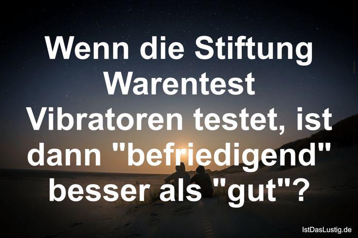 """Wenn die Stiftung Warentest Vibratoren testet, ist dann """"befriedigend"""" besser als """"gut""""? ... gefunden auf https://www.istdaslustig.de/spruch/553 #lustig #sprüche #fun #spass"""