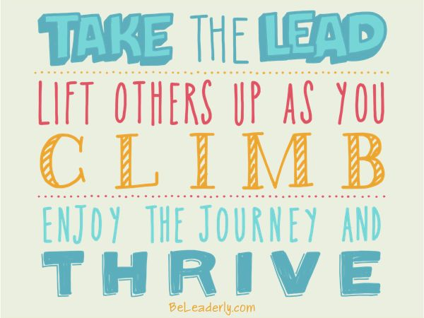 Leaderly Quote: Take the lead. Lift others up as you climb. - Be Leaderly