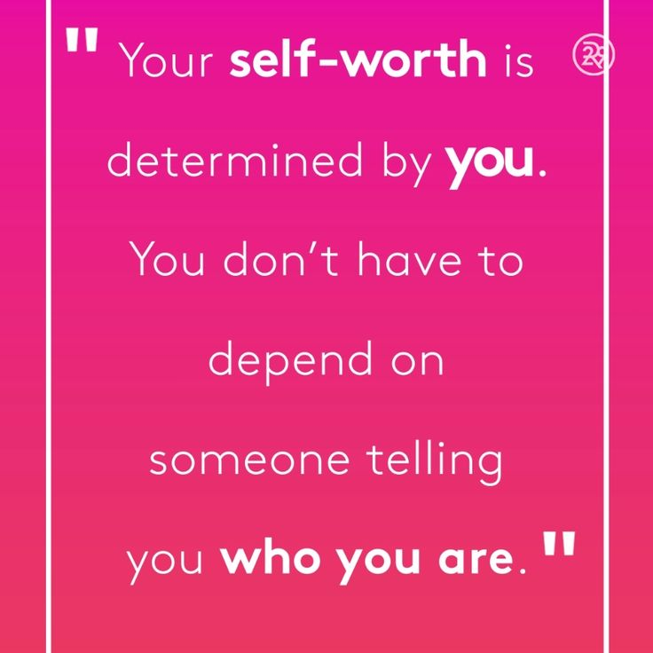 Your self-worth is determined by you. You don't have to depend on someone telling you who you are.