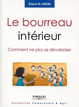 Le bourreau intérieur : Comment ne plus se dévaloriser - Elaine N. ARON - En savoir + http://www.editions-eyrolles.com/Livre/9782212552164/le-bourreau-interieur