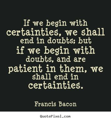Francis Bacon Quotes - If we begin with certainties, we shall end in doubts; but if we begin with doubts, and are patient in them, we shall end in certainties.