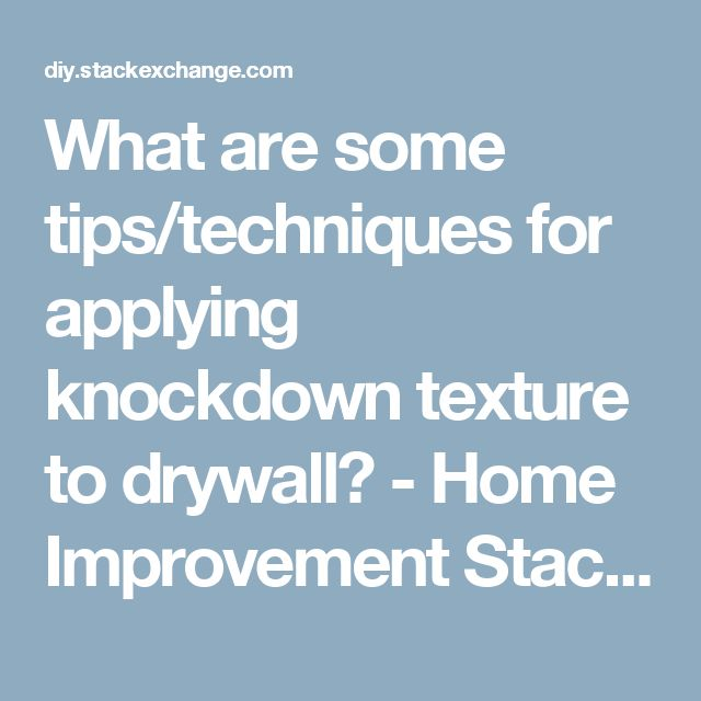 What are some tips/techniques for applying knockdown texture to drywall? - Home Improvement Stack Exchange