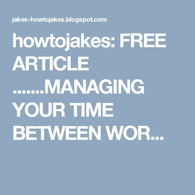 howtojakes: FREE ARTICLE .......MANAGING YOUR TIME BETWEEN WOR...