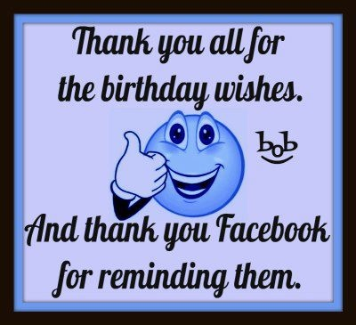 Thank you all for the birthday wishes. And thank you Facebook for ...