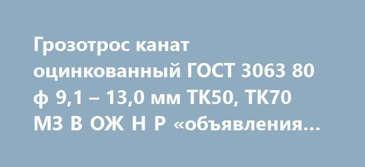 Грозотрос канат оцинкованный ГОСТ 3063 80 ф 9,1 – 13,0 мм ТК50, ТК70 МЗ В ОЖ Н Р «объявления Иркутск» http://www.pogruzimvse.ru/doska54/?adv_id=38225 Грозозащитный трос МЗ В ОЖ Н Р грозотрос молниезащитный Ø 8,0, 9,2 11,0 22,5 мм. Трос молниезащитный (грозотрос) по СТО 71915393-ТУ062-2008 марки МЗ-В-ОЖ-Н-Р. Применяется для защиты линий электропередач от прямого удара молнии. Обладает (по сравнению с обычным грозозащитным канатом) повышенной антикоррозийной стойкостью, повышенной прочностью…