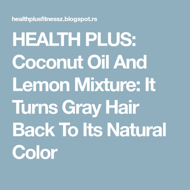 HEALTH PLUS: Coconut Oil And Lemon Mixture: It Turns Gray Hair Back To Its Natural Color