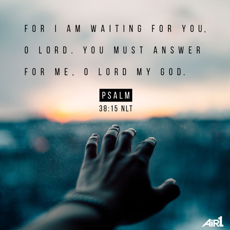 For I am waiting for you, O Lord, You must answer for me, o Lord my God. Psalm 38-15
