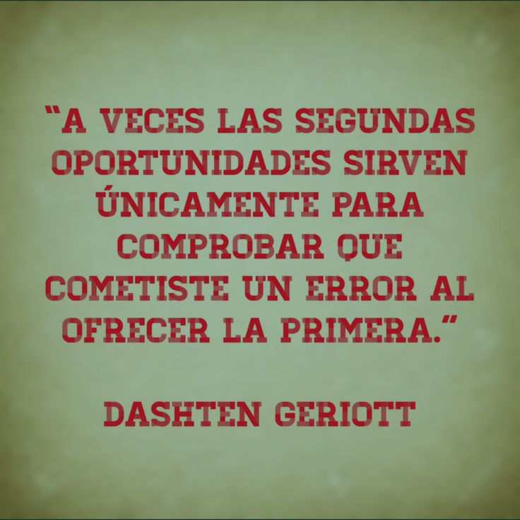 """""""A veces las segundas oportunidades sirven únicamente para comprobar que cometiste un error al ofrecer la primera."""" Dashten Geriott"""