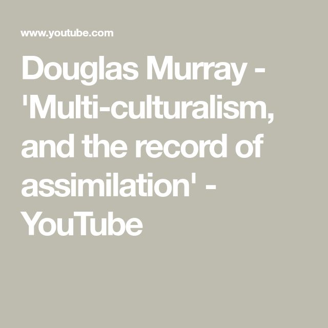 Douglas Murray - 'Multi-culturalism, and the record of assimilation' - YouTube