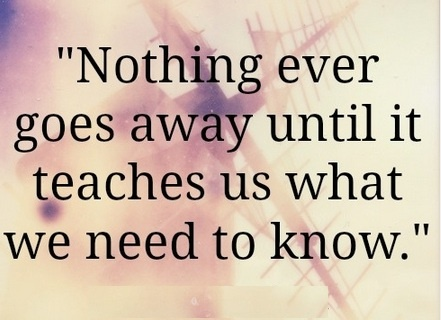 """NOTHING ever goes away until it teaches us what we need to know! {SUCH TRUTH!...Trying to put the past in it's place; but, SOMETHING keeps pulling me back....Not sure at all about why I need to be """"reminded"""" of """"my place"""" in this world...That I need to be """"kept"""" in this """"place"""" in my life for SO LONG! ╰╮╰╮╰╮...down, down, it seems I continue to drift.... }    3/5/13"""