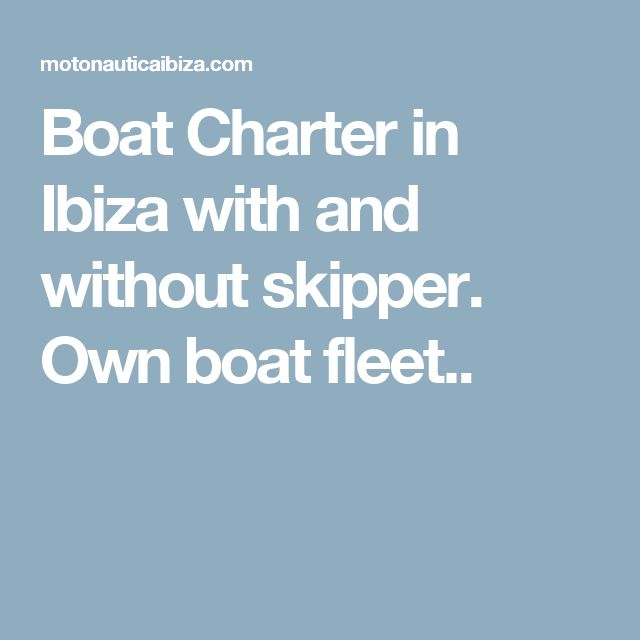 Boat Charter in Ibiza with and without skipper. Own boat fleet..