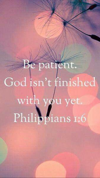 Be patient. God isn't finished with you yet. ~ Philippians 1:6 <3