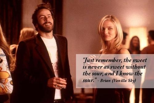 """Just remember, the sweet is never as sweet without the sour, and I know the sour."" - Brian (Vanilla Sky)"