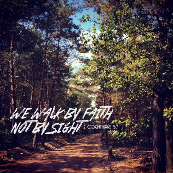 We walk by faith, not by sight. ~ 2 Corintians 5:7