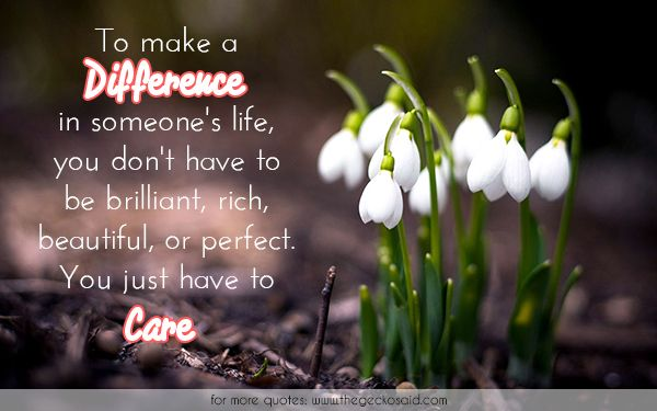 To make a difference in someone's life, you don't have to be brilliant, rich, beautiful, or perfect. You just have to care.  #beautiful #brilliant #care #difference #life #make #perfect #quotes #rich #someone