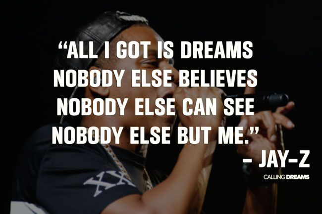 All I got is dreams. Nobody else believes. Nobody else can see. Nobody else but me. -Jay Z Quote