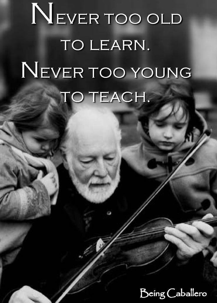 Never too old to learn. Never too young to teach. -Being Caballero-
