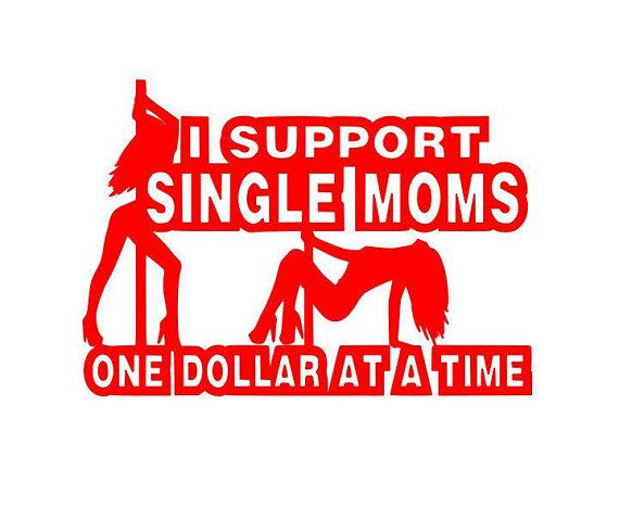 I support single moms one dollar at a time decal. Stripper decal. You pick the color!  $3.00  https://www.etsy.com/listing/461132546/i-support-single-moms-decal?ref=shop_home_active_17