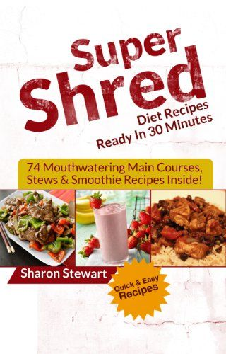 Super Shred Diet Recipes Ready In 30 Minutes: 74 Mouthwatering Main Courses, Stews & Smoothie Recipes Inside! by Sharon Stewart http://www.amazon.com/dp/B00J1MNBD6/ref=cm_sw_r_pi_dp_W8mpwb1CZ5QRE