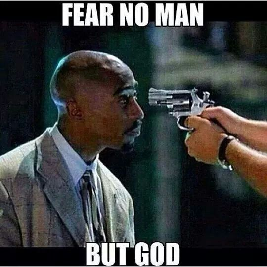 Fear no man, no evil, nothin or no one. . But God.