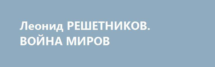 Леонид РЕШЕТНИКОВ. ВОЙНА МИРОВ http://rusdozor.ru/2017/06/08/leonid-reshetnikov-vojna-mirov/  (компетентный взгляд) – Черногорское руководство в очередной раз обвинило Россию во вмешательстве во внутриполитические процессы в стране. И в очередной раз сколь безапелляционно, столь и бездоказательно. До сих пор не уменьшается накал информационной истерии американских и европейских СМИ по поводу ...