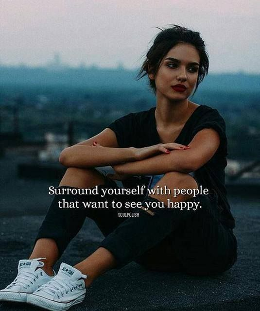Surround yourself with people that want to see you happy.