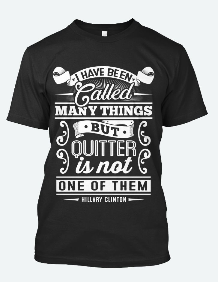 Great Motivational Words from Hillary Clinton. I sure you have found yourself in a similar situation where all you can do is just keep pushing..Dont give up, don't quit. https://www.sunfrog.com/Hillary-Clinton-No-Quitter-Tee.html?54946