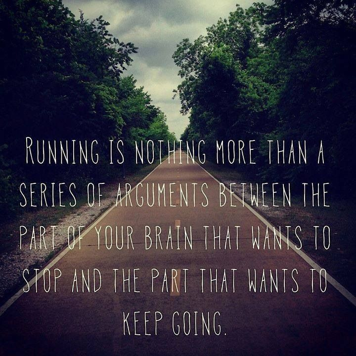 Running is nothing more than a series of arguments between the part of your brain that wants to stop and the part that wants to keep going.: