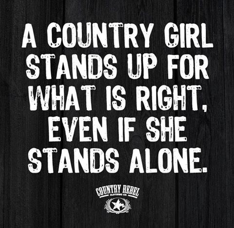 A COUNTRY GIRL STANDS UP FOR WHAT IS RIGHT, EVEN IS SHE STANDS ALONE. | Country Rebel