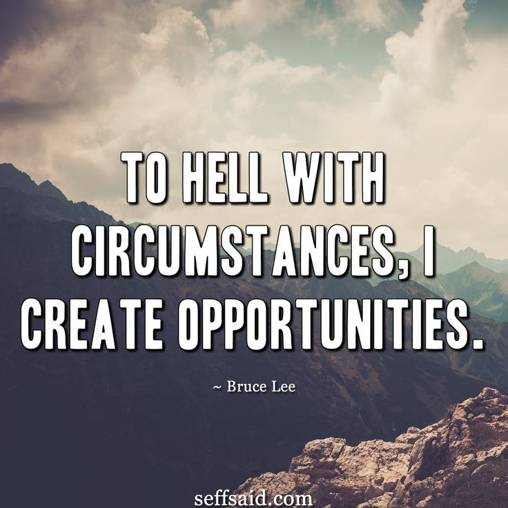 'To hell with circumstances, I create opportunities.' Great inspirational quote from the martial artist and actor Bruce Lee. Taken from the ultimate collection of the 15 best ever motivational quotes that have the power to inspire success and a winning attitude. Read them all at http://seffsaid.com/motivational-quotes-success/