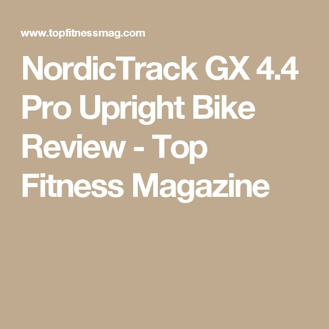 NordicTrack GX 4.4 Pro Upright Bike Review - Top Fitness Magazine