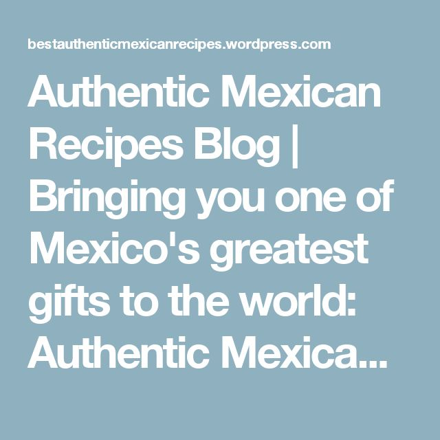 Authentic Mexican Recipes Blog | Bringing you one of Mexico's greatest gifts to the world: Authentic Mexican Recipes