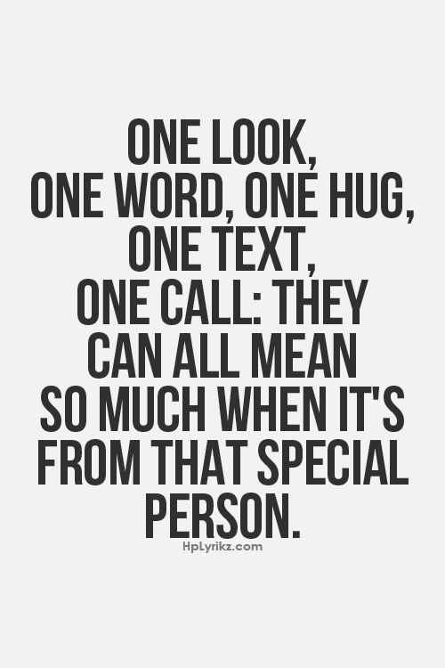 One look, one word, one hug, one text, one call: they can all mean so much when it's from that special person.