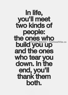 In life, you'll meet two kinds of people: The ones who build you up and the ones who tear you down. In the end, you'll thank them both.