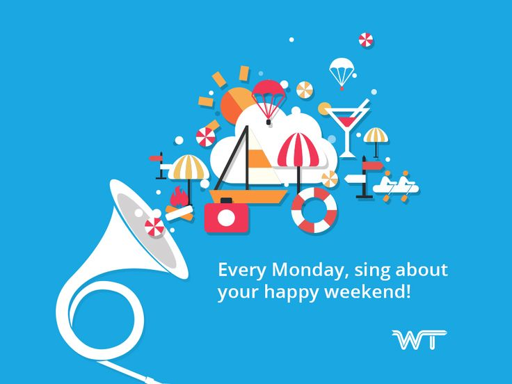 Every Monday, sing about your happy weekend.