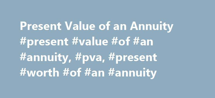 Present Value of an Annuity #present #value #of #an #annuity, #pva, #present #worth #of #an #annuity http://new-york.nef2.com/present-value-of-an-annuity-present-value-of-an-annuity-pva-present-worth-of-an-annuity/  # Present Value of Annuities An annuity is a series of equal payments or receipts that occur at evenly spaced intervals. Leases and rental payments are examples. The payments or receipts occur at the end of each period for an ordinary annuity while they occur at the beginning of each