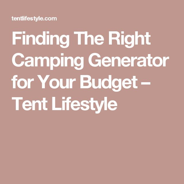 Finding The Right Camping Generator for Your Budget – Tent Lifestyle