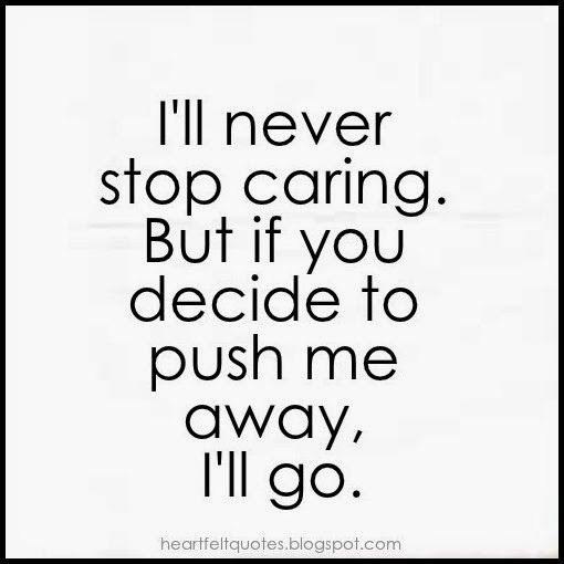 Heartfelt Quotes: I'll never stop caring. But if you decide to push me away, I'll go.